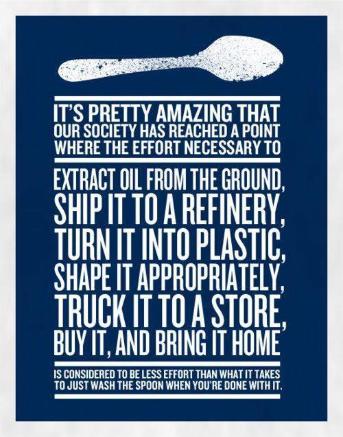 Poster saying: 'It's pretty amazing that our society has reached a point where the effort necessary to extra oil from the ground, ship it to a refinery, turn it into plastic, shape it appropriately, truck it to a store, buy it, and bring it home is considered less effort than what it takes to just wash the spoon when you're done with it.'